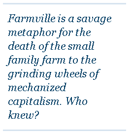 FarmVille is a savage metaphor for the death of the small family farm.