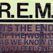 R.E.M. The End of the World As We Know It