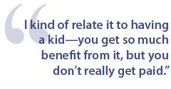 I kind of relate it to having a kid-you get so much benefit from it, but you don't really get paid.