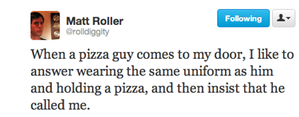 funny tweets, funniest tweets, @rolldiggity, when pizza guy comes to the door answer it wearing the same uniform as him and insist he called me