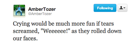 funny tweets, funniest tweets, @ambertozer, crying would be more fun if tears cried wheeee as they streamed down your face
