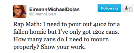 funny tweets, funniest tweets, @EireenDolan, rap math how many ounces of 40 do I need to pour out to mourn a dead homie