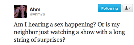 funny tweets, funniest tweets, @Ahm76, is that sex or is my neighbor watching a movie full of a long string of surprises