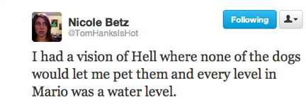 funny tweets, funniest tweets, @TomHanksisHot, I had a vision of hell where none of the dogs would let me pet them and every level in Mario was a water level 