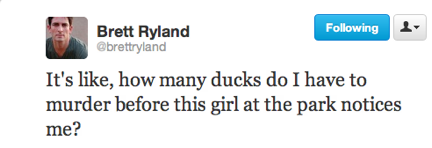 funny tweets, funniest tweets, @brettryland, how many ducks do I have to murder before this girl in the park notices me