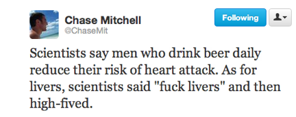 funny tweets, funniest tweets, funny jokes, @chaseMit, scientists say men who drink beer daily reduce their risk of heart attack as for liver scientists say fuck livers and then high fived