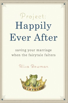 Project Happily Ever after by Alisa Bowman: In this interview she explains how she saved her marriage when the fairy tale faltered.